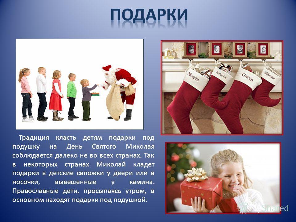 Традиция класть детям подарки под подушку на День Святого Миколая соблюдается далеко не во всех странах. Так в некоторых странах Миколай кладет подарки в детские сапожки у двери или в носочки, вывешенные у камина. Православные дети, просыпаясь утром,