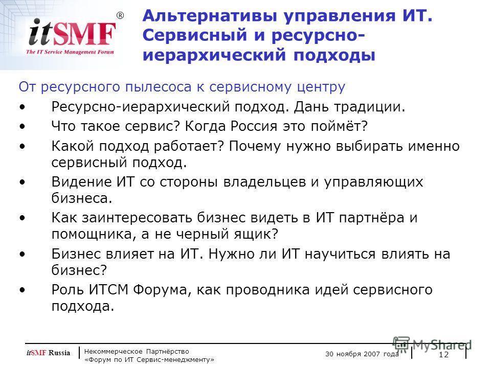 Некоммерческое Партнёрство «Форум по ИТ Сервис-менеджменту» 30 ноября 2007 года itSMF Russia 12 Альтернативы управления ИТ. Сервисный и ресурсно- иерархический подходы От ресурсного пылесоса к сервисному центру Ресурсно-иерархический подход. Дань тра