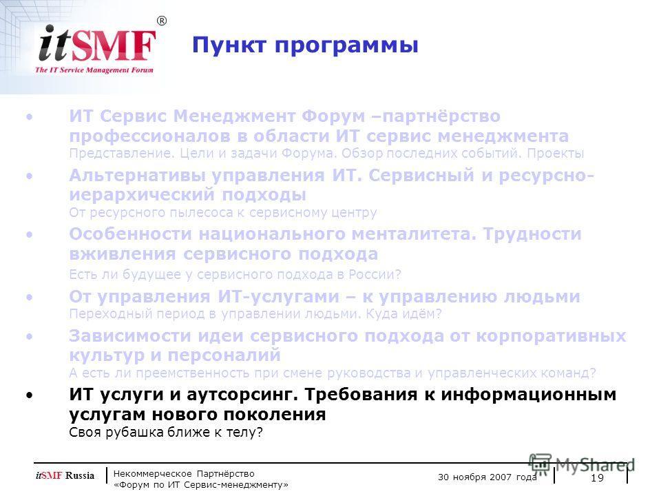 Некоммерческое Партнёрство «Форум по ИТ Сервис-менеджменту» 30 ноября 2007 года itSMF Russia 19 ИТ Сервис Менеджмент Форум –партнёрство профессионалов в области ИТ сервис менеджмента Представление. Цели и задачи Форума. Обзор последних событий. Проек