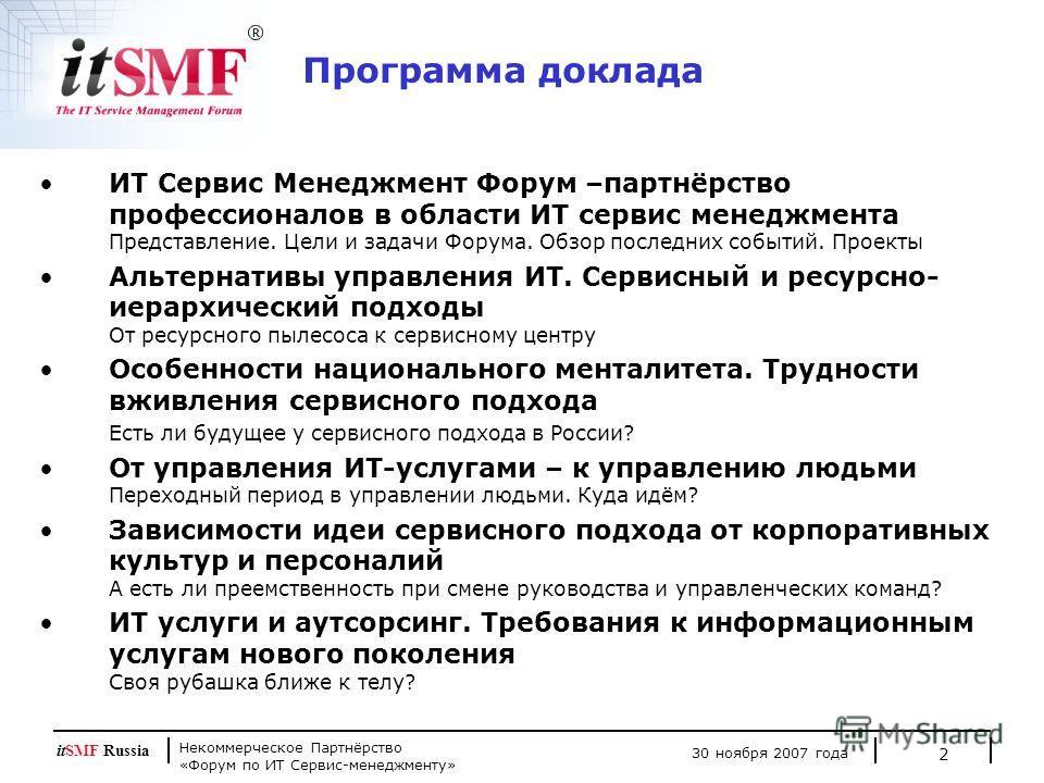 Некоммерческое Партнёрство «Форум по ИТ Сервис-менеджменту» 30 ноября 2007 года itSMF Russia 2 Программа доклада ИТ Сервис Менеджмент Форум –партнёрство профессионалов в области ИТ сервис менеджмента Представление. Цели и задачи Форума. Обзор последн