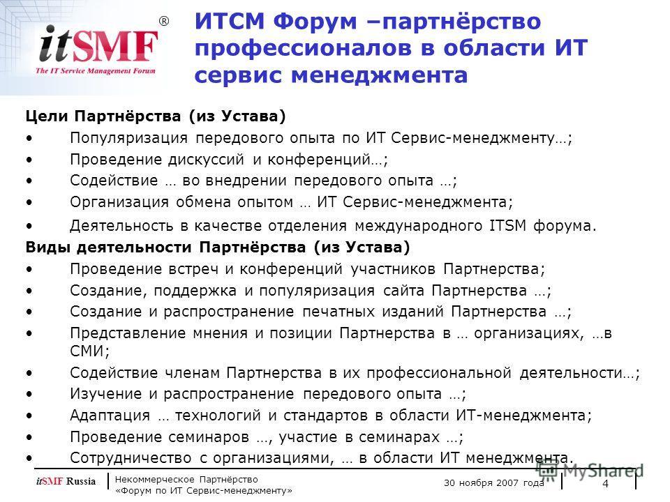 Некоммерческое Партнёрство «Форум по ИТ Сервис-менеджменту» 30 ноября 2007 года itSMF Russia 4 ИТСМ Форум –партнёрство профессионалов в области ИТ сервис менеджмента Цели Партнёрства (из Устава) Популяризация передового опыта по ИТ Сервис-менеджменту