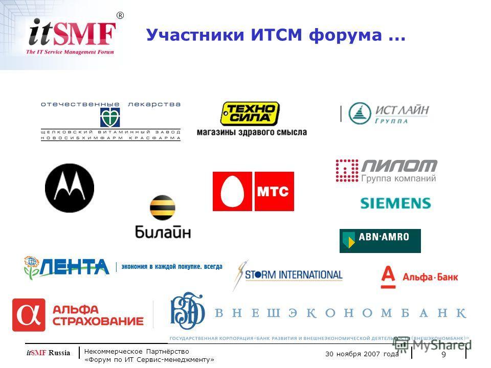 Некоммерческое Партнёрство «Форум по ИТ Сервис-менеджменту» 30 ноября 2007 года itSMF Russia 9 Участники ИТСМ форума...