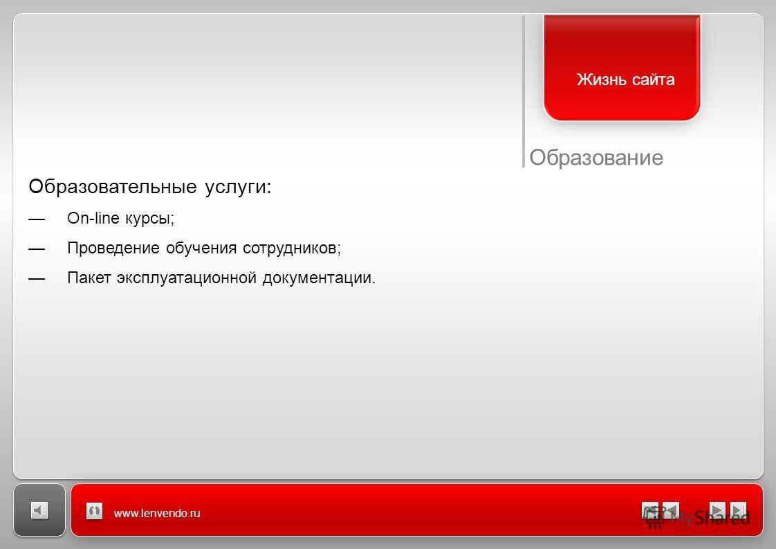 www.lenvendo.ru Жизнь сайта Образовательные услуги: On-line курсы; Проведение обучения сотрудников; Пакет эксплуатационной документации. Образование