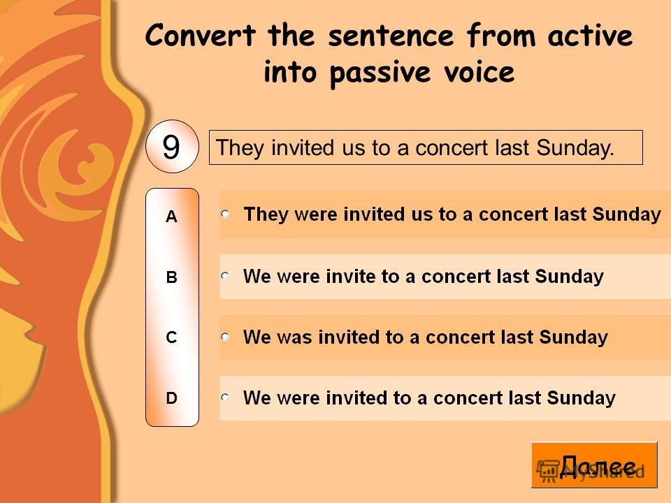 They invited us to a concert last Sunday. 9 ABCDABCD Convert the sentence from active into passive voice