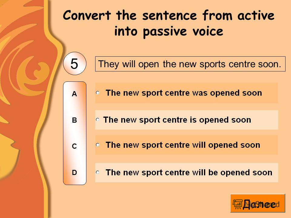 They will open the new sports centre soon. 5 ABCDABCD Convert the sentence from active into passive voice