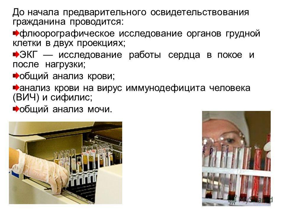 До начала предварительного освидетельствования гражданина проводится: флюорографическое исследование органов грудной клетки в двух проекциях; ЭКГ исследование работы сердца в покое и после нагрузки; общий анализ крови; анализ крови на вирус иммунодеф