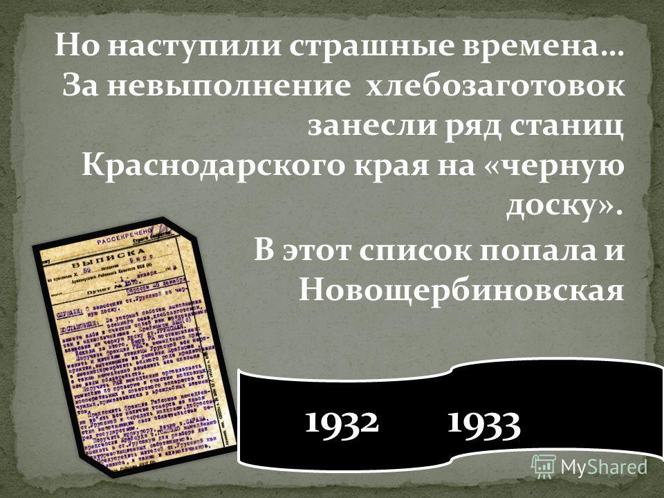 Но наступили страшные времена… За невыполнение хлебозаготовок занесли ряд станиц Краснодарского края на «черную доску». В этот список попала и Новощербиновская 1932 1933