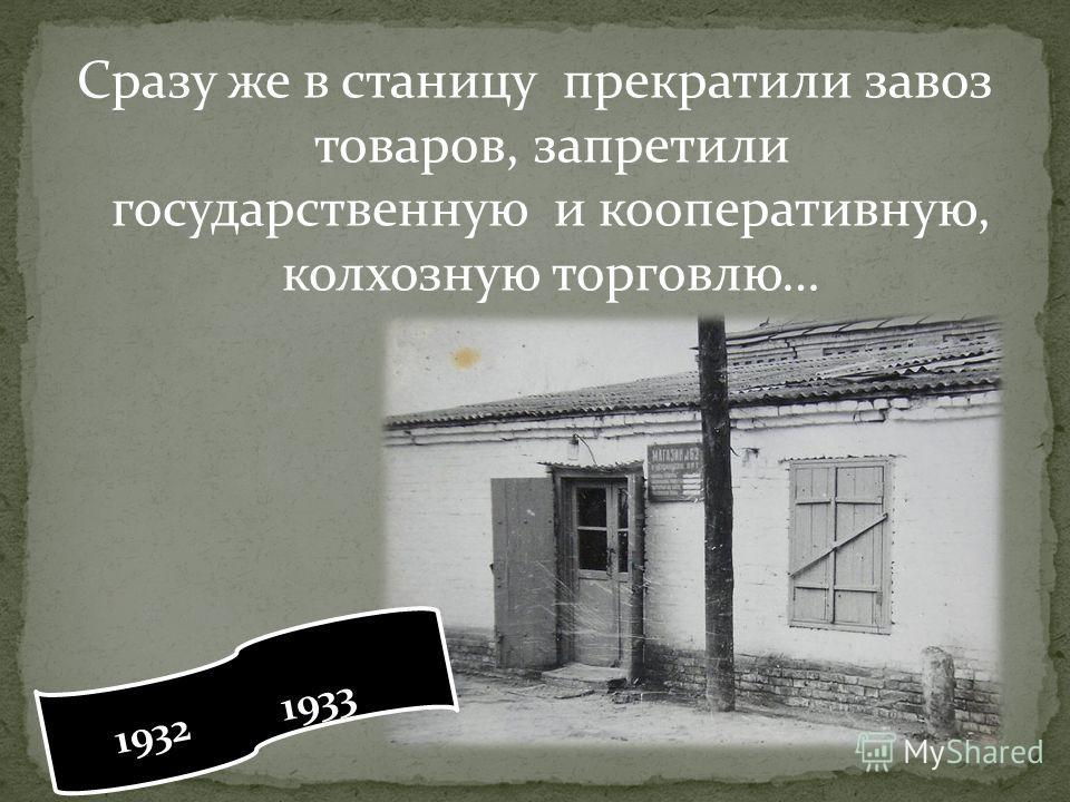 Сразу же в станицу прекратили завоз товаров, запретили государственную и кооперативную, колхозную торговлю… 1932 1933