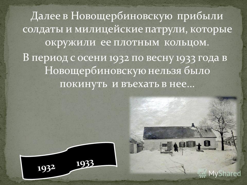 Далее в Новощербиновскую прибыли солдаты и милицейские патрули, которые окружили ее плотным кольцом. В период с осени 1932 по весну 1933 года в Новощербиновскую нельзя было покинуть и въехать в нее… 1932 1933