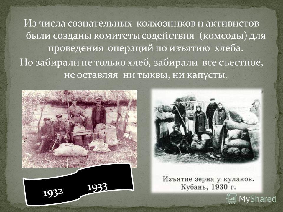 Из числа сознательных колхозников и активистов были созданы комитеты содействия (комсоды) для проведения операций по изъятию хлеба. Но забирали не только хлеб, забирали все съестное, не оставляя ни тыквы, ни капусты. 1932 1933