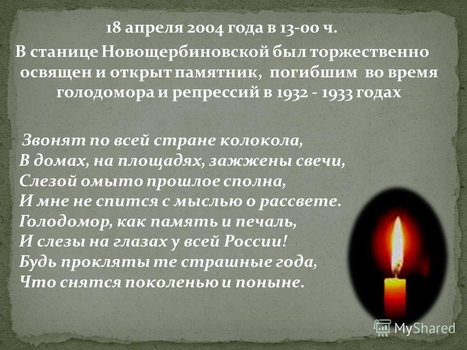 18 апреля 2004 года в 13-00 ч. В станице Новощербиновской был торжественно освящен и открыт памятник, погибшим во время голодомора и репрессий в 1932 - 1933 годах Звонят по всей стране колокола, В домах, на площадях, зажжены свечи, Слезой омыто прошл