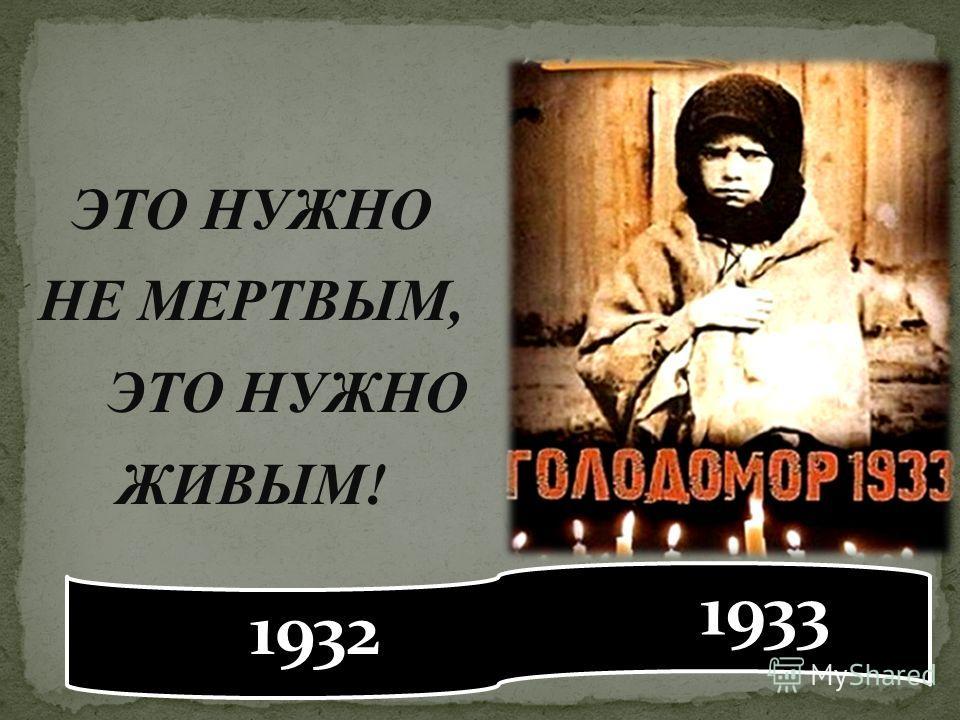 ЭТО НУЖНО НЕ МЕРТВЫМ, ЭТО НУЖНО ЖИВЫМ! 1932 1933