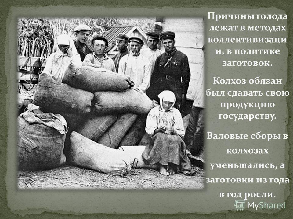 Причины голода лежат в методах коллективизаци и, в политике заготовок. Колхоз обязан был сдавать свою продукцию государству. Валовые сборы в колхозах уменьшались, а заготовки из года в год росли.