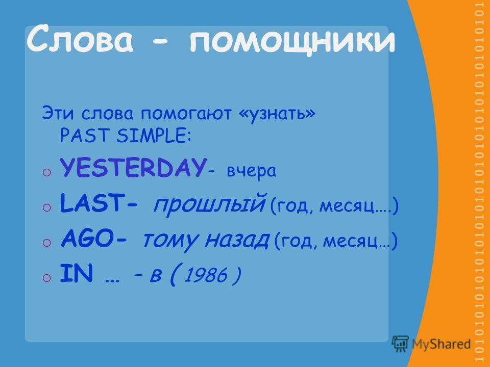 Слова - помощники Эти слова помогают «узнать» PAST SIMPLE: oYoYESTERDAY - вчера oLoLAST- прошлый (год, месяц….) oAoAGO- тому назад (год, месяц…) oIoIN … - в ( 1986 )