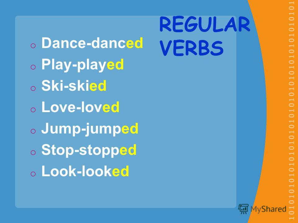 oDoDance-danced oPoPlay-played oSoSki-skied oLoLove-loved oJoJump-jumped oSoStop-stopped oLoLook-looked REGULAR VERBS