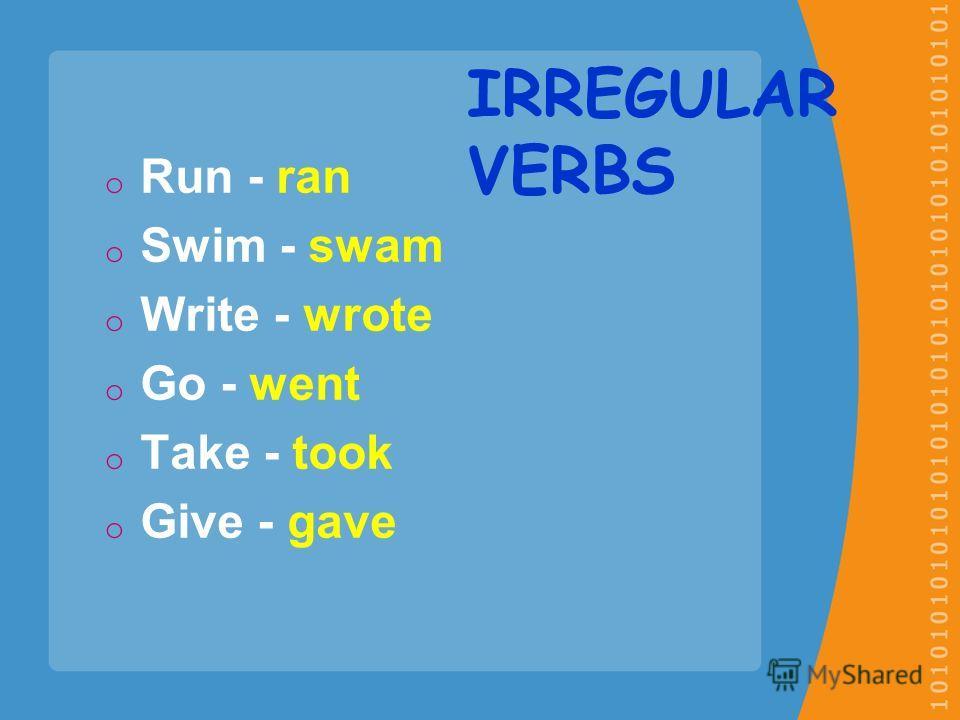oRoRun - ran oSoSwim - swam oWoWrite - wrote oGoGo - went oToTake - took oGoGive - gave IRREGULAR VERBS