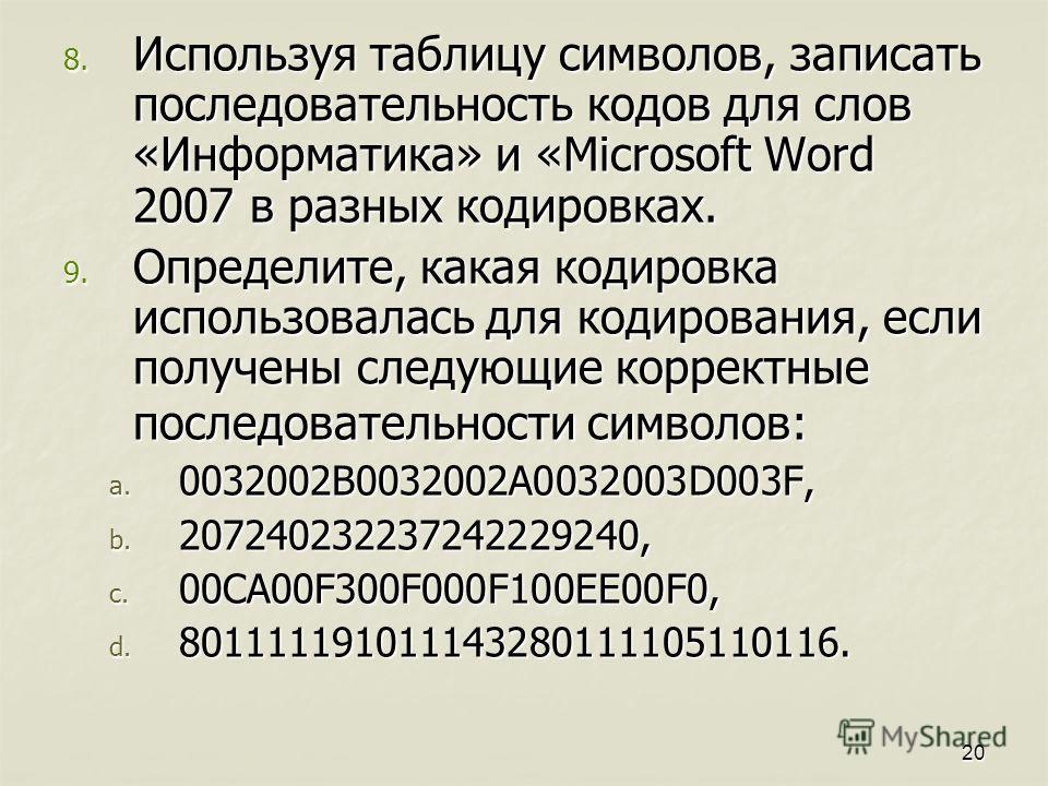 8. Используя таблицу символов, записать последовательность кодов для слов «Информатика» и «Microsoft Word 2007 в разных кодировках. 9. Определите, какая кодировка использовалась для кодирования, если получены следующие корректные последовательности с