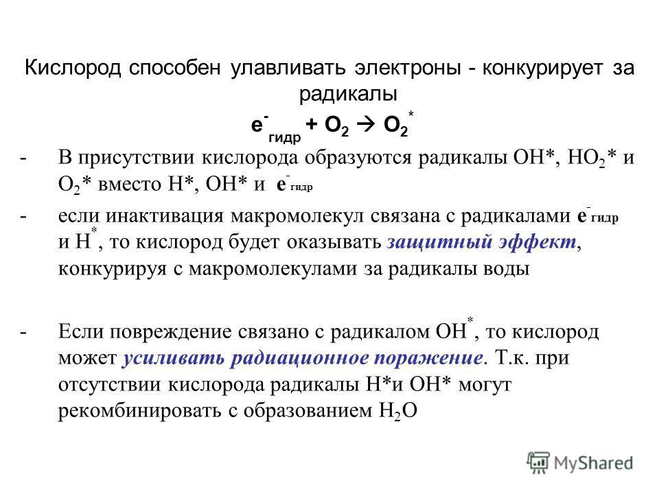 Кислород способен улавливать электроны - конкурирует за радикалы -В присутствии кислорода образуются радикалы ОН*, НО 2 * и О 2 * вместо Н*, ОН* и е - гидр -если инактивация макромолекул связана с радикалами е - гидр и Н *, то кислород будет оказыват