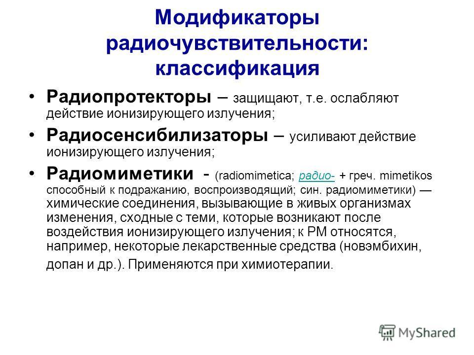 Модификаторы радиочувствительности: классификация Радиопротекторы – защищают, т.е. ослабляют действие ионизирующего излучения; Радиосенсибилизаторы – усиливают действие ионизирующего излучения; Радиомиметики - (radiomimetica; радио- + греч. mimetikos