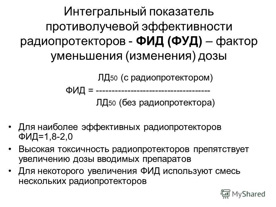 Интегральный показатель противолучевой эффективности радиопротекторов - ФИД (ФУД) – фактор уменьшения (изменения) дозы ЛД 50 (с радиопротектором) ФИД = ------------------------------------- ЛД 50 (без радиопротектора) Для наиболее эффективных радиопр