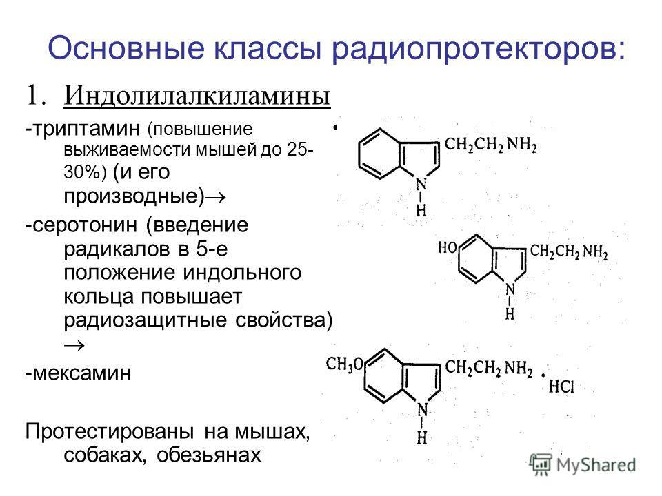 Основные классы радиопротекторов: 1.Индолилалкиламины -триптамин (повышение выживаемости мышей до 25- 30%) (и его производные) -серотонин (введение радикалов в 5-е положение индольного кольца повышает радиозащитные свойства) -мексамин Протестированы