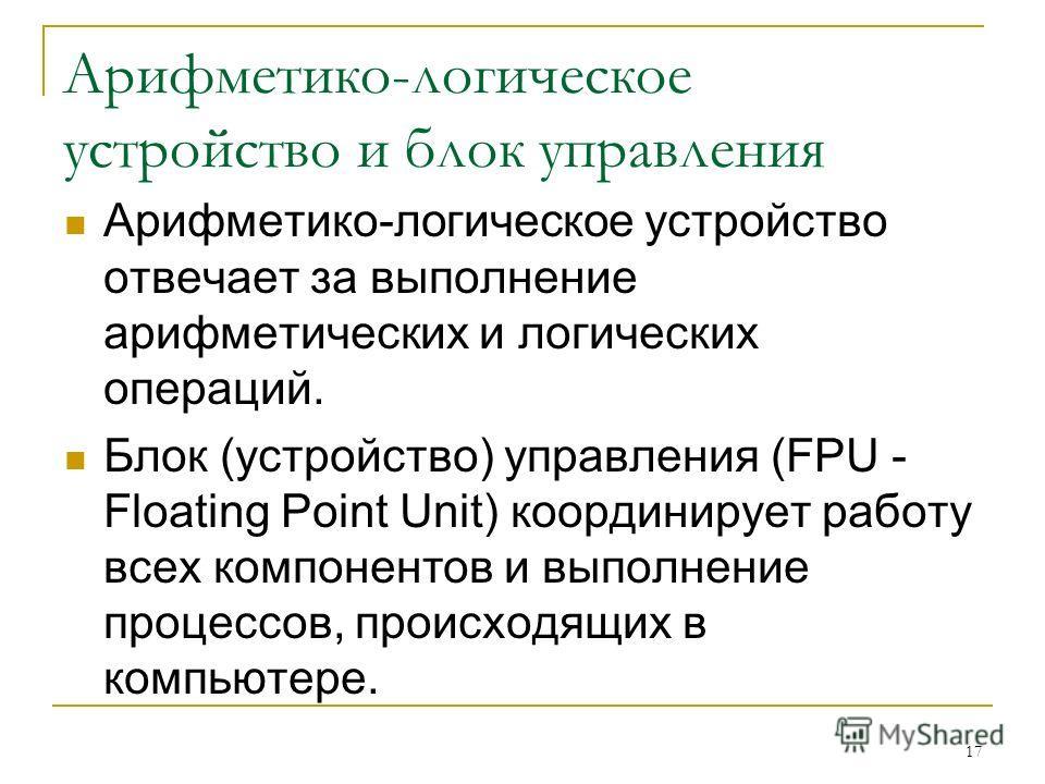 Арифметико-логическое устройство и блок управления Арифметико-логическое устройство отвечает за выполнение арифметических и логических операций. Блок (устройство) управления (FPU - Floating Point Unit) координирует работу всех компонентов и выполнени