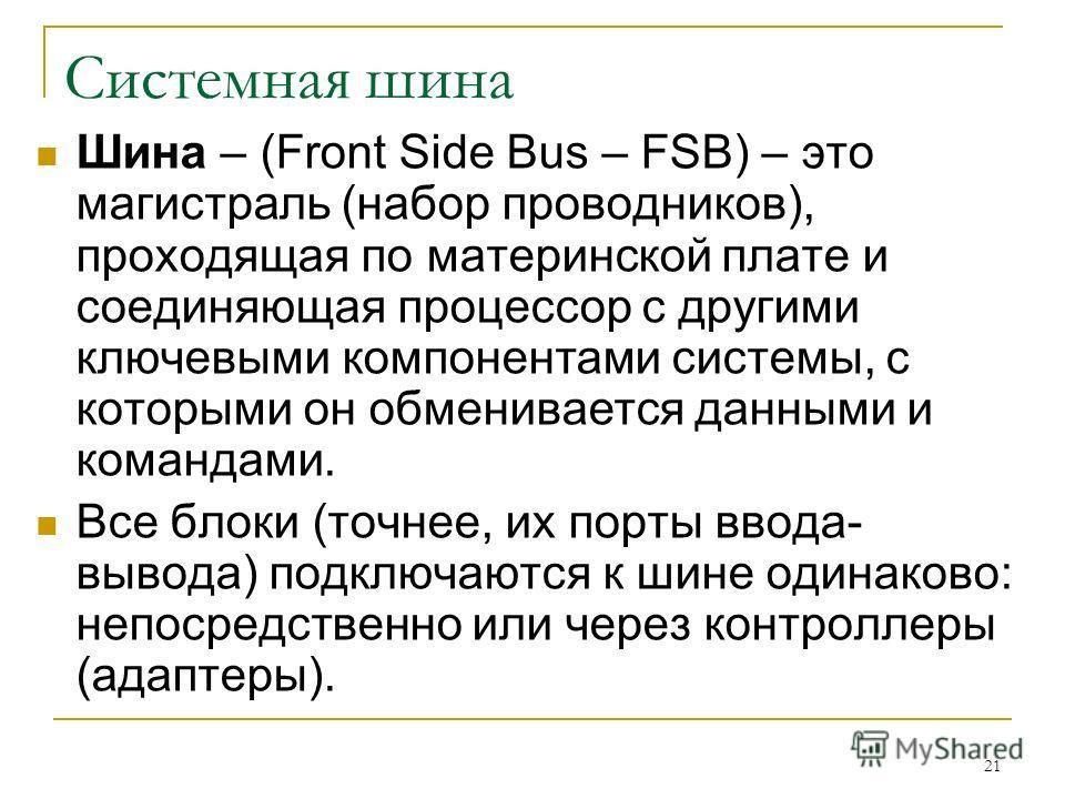 21 Системная шина Шина – (Front Side Bus – FSB) – это магистраль (набор проводников), проходящая по материнской плате и соединяющая процессор с другими ключевыми компонентами системы, с которыми он обменивается данными и командами. Все блоки (точнее,