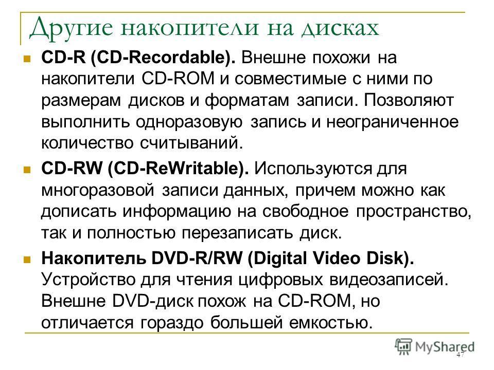 Другие накопители на дисках CD-R (CD-Recordable). Внешне похожи на накопители CD-ROM и совместимые с ними по размерам дисков и форматам записи. Позволяют выполнить одноразовую запись и неограниченное количество считываний. CD-RW (CD-ReWritable). Испо