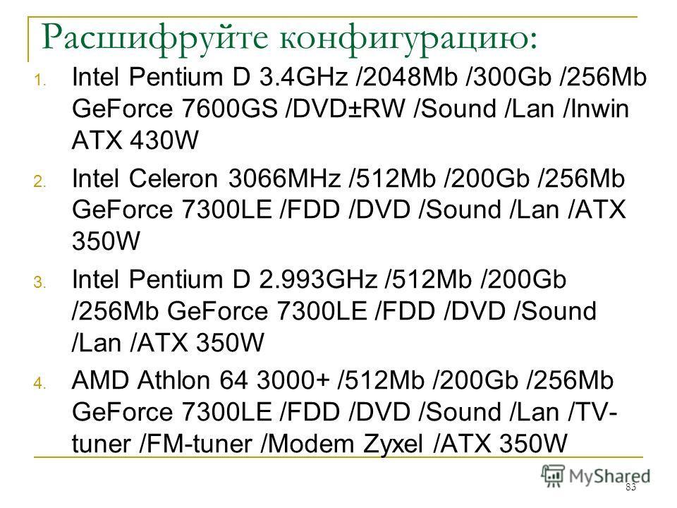 Расшифруйте конфигурацию: 1. Intel Pentium D 3.4GHz /2048Mb /300Gb /256Mb GeForce 7600GS /DVD±RW /Sound /Lan /Inwin ATX 430W 2. Intel Celeron 3066MHz /512Mb /200Gb /256Mb GeForce 7300LE /FDD /DVD /Sound /Lan /ATX 350W 3. Intel Pentium D 2.993GHz /512