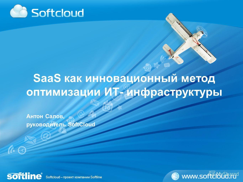 Softcloud – проект компании Softline SaaS как инновационный метод оптимизации ИТ- инфраструктуры Антон Салов, руководитель SoftCloud