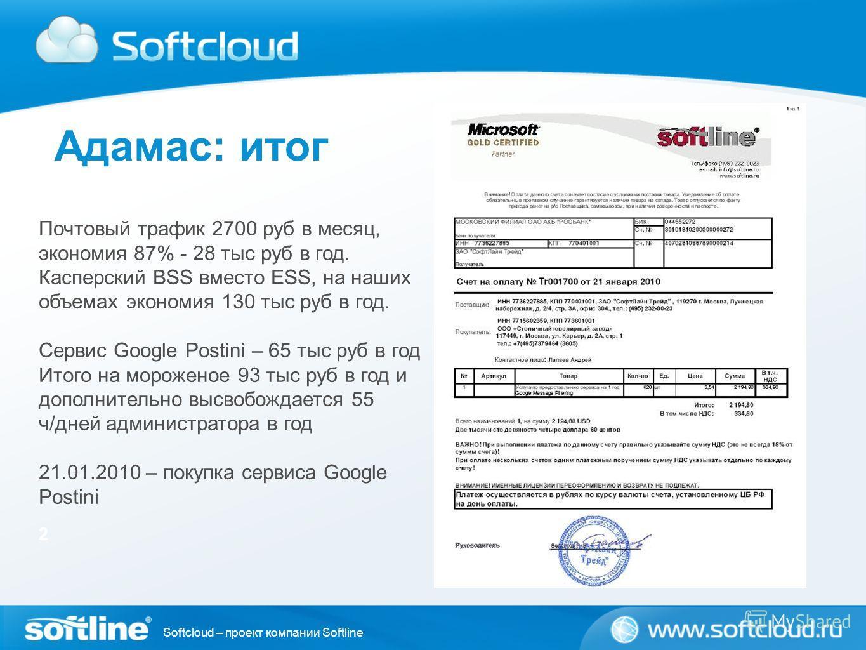 Softcloud – проект компании Softline Адамас: итог 2 Почтовый трафик 2700 руб в месяц, экономия 87% - 28 тыс руб в год. Касперский BSS вместо ESS, на наших объемах экономия 130 тыс руб в год. Сервис Google Postini – 65 тыс руб в год Итого на мороженое