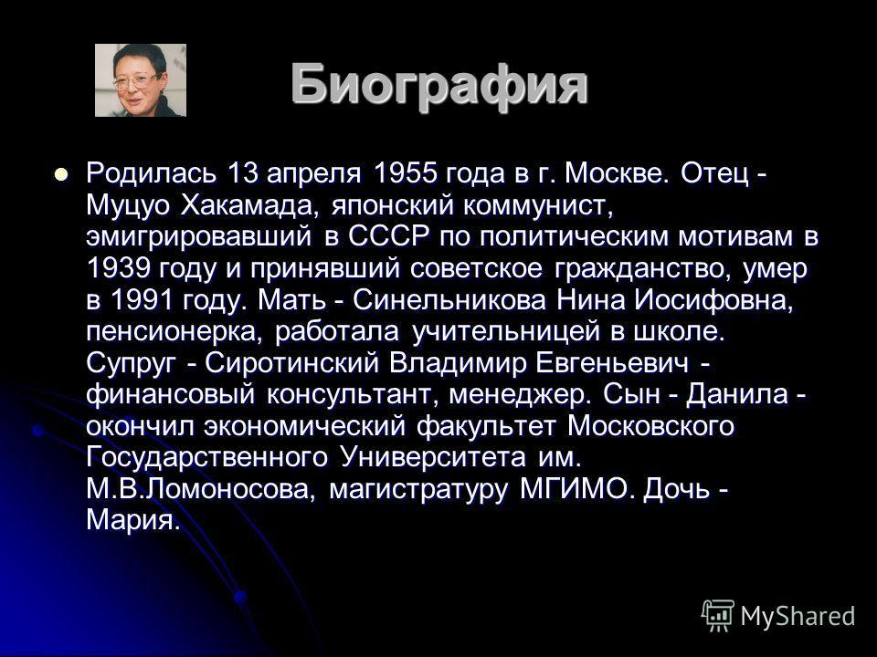 Биография Родилась 13 апреля 1955 года в г. Москве. Отец - Муцуо Хакамада, японский коммунист, эмигрировавший в СССР по политическим мотивам в 1939 году и принявший советское гражданство, умер в 1991 году. Мать - Синельникова Нина Иосифовна, пенсионе