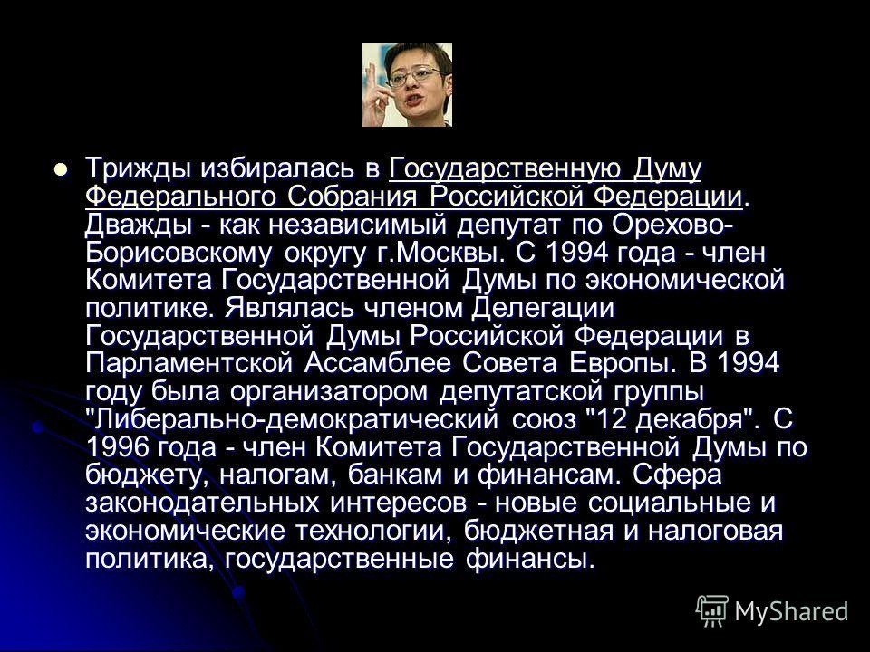 Трижды избиралась в Государственную Думу Федерального Собрания Российской Федерации. Дважды - как независимый депутат по Орехово- Борисовскому округу г.Москвы. С 1994 года - член Комитета Государственной Думы по экономической политике. Являлась члено