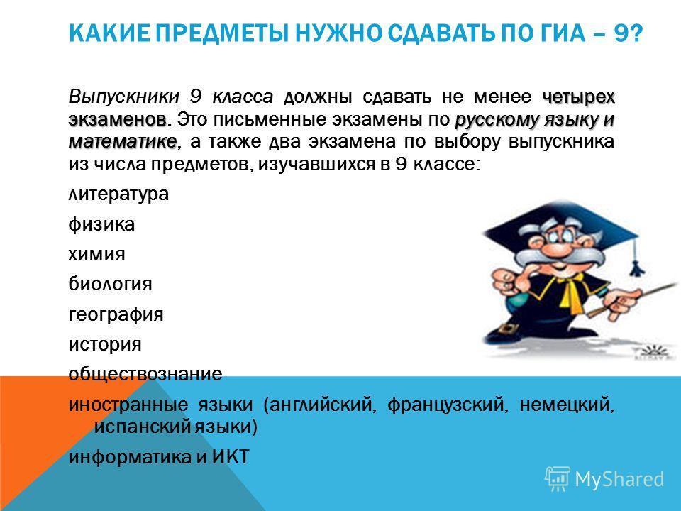 КАКИЕ ПРЕДМЕТЫ НУЖНО СДАВАТЬ ПО ГИА – 9? четырех экзаменоврусскому языку и математике Выпускники 9 класса должны сдавать не менее четырех экзаменов. Это письменные экзамены по русскому языку и математике, а также два экзамена по выбору выпускника из
