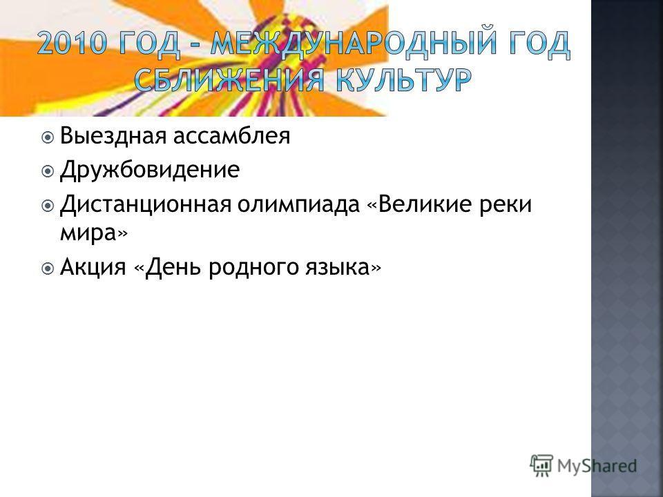Выездная ассамблея Дружбовидение Дистанционная олимпиада «Великие реки мира» Акция «День родного языка»