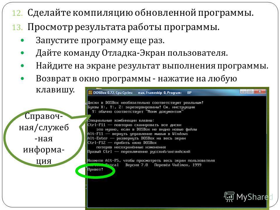 12. Сделайте компиляцию обновленной программы. 13. Просмотр результата работы программы. Запустите программу еще раз. Дайте команду Отладка - Экран пользователя. Найдите на экране результат выполнения программы. Возврат в окно программы - нажатие на