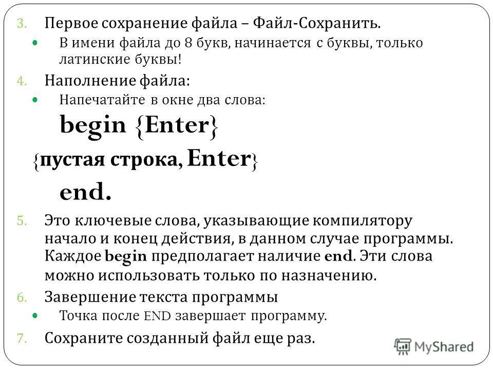 3. Первое сохранение файла – Файл - Сохранить. В имени файла до 8 букв, начинается с буквы, только латинские буквы ! 4. Наполнение файла : Напечатайте в окне два слова : begin {Enter} { пустая строка, Enter } end. 5. Это ключевые слова, указывающие к