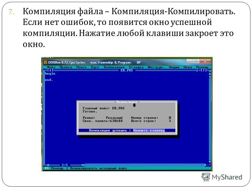 7. Компиляция файла – Компиляция - Компилировать. Если нет ошибок, то появится окно успешной компиляции. Нажатие любой клавиши закроет это окно.