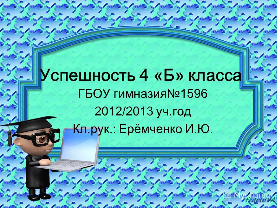 Успешность 4 «Б» класса ГБОУ гимназия1596 2012/2013 уч.год Кл.рук.: Ерёмченко И.Ю.