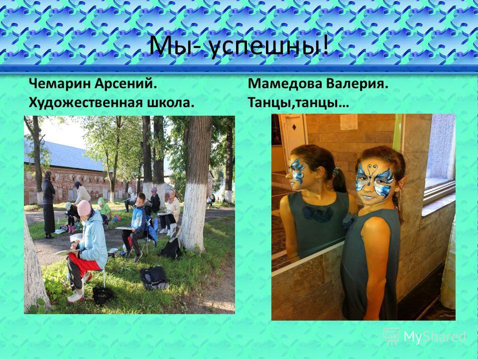 Мы- успешны! Чемарин Арсений. Художественная школа. Мамедова Валерия. Танцы,танцы…