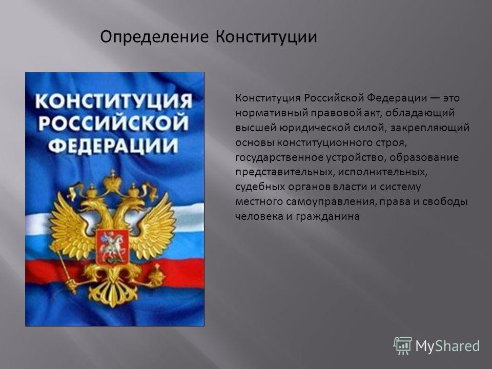 Конституция Российской Федерации это нормативный правовой акт, обладающий высшей юридической силой, закрепляющий основы конституционного строя, государственное устройство, образование представительных, исполнительных, судебных органов власти и систем