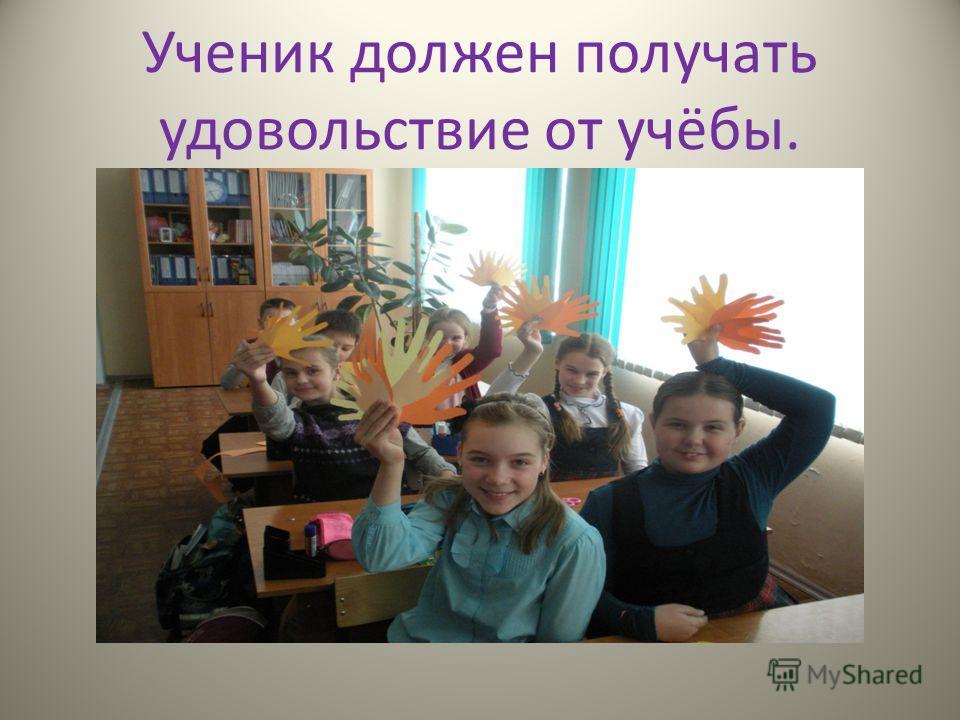 Ученик должен получать удовольствие от учёбы.