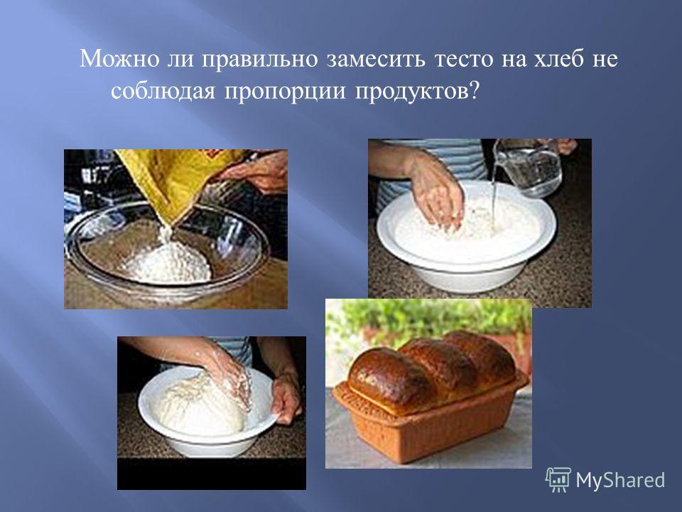 Можно ли правильно замесить тесто на хлеб не соблюдая пропорции продуктов ?