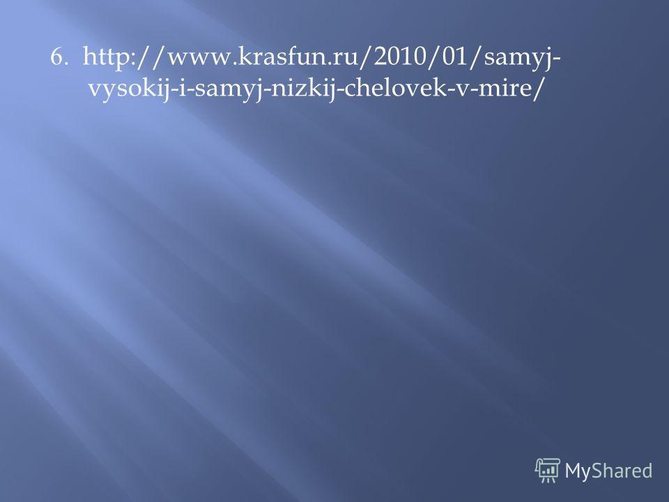 6. http://www.krasfun.ru/2010/01/samyj- vysokij-i-samyj-nizkij-chelovek-v-mire/