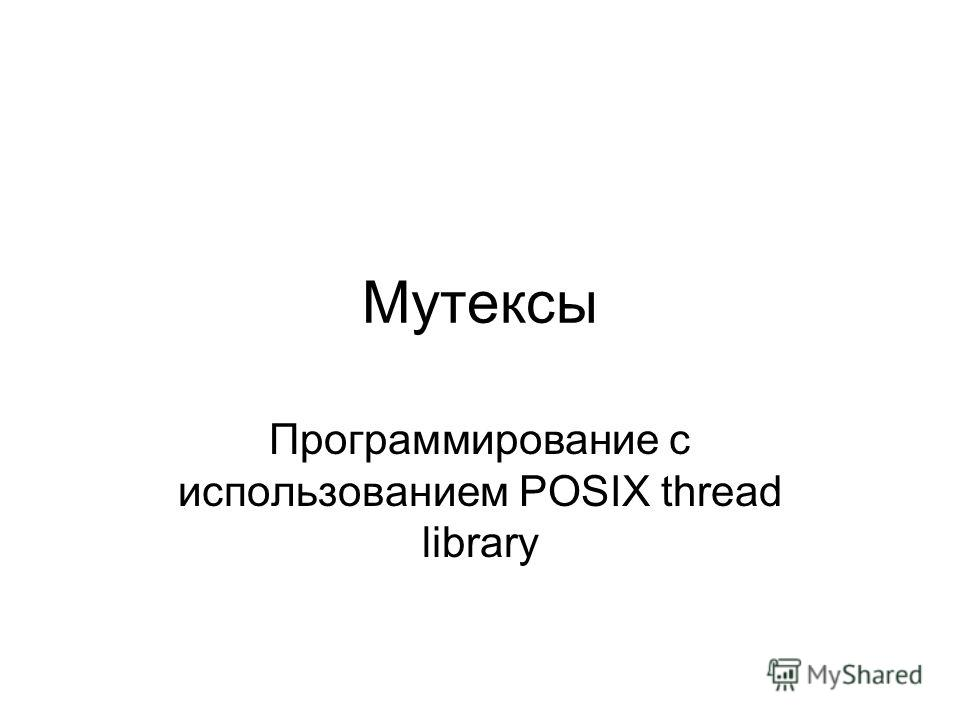 Мутексы Программирование с использованием POSIX thread library