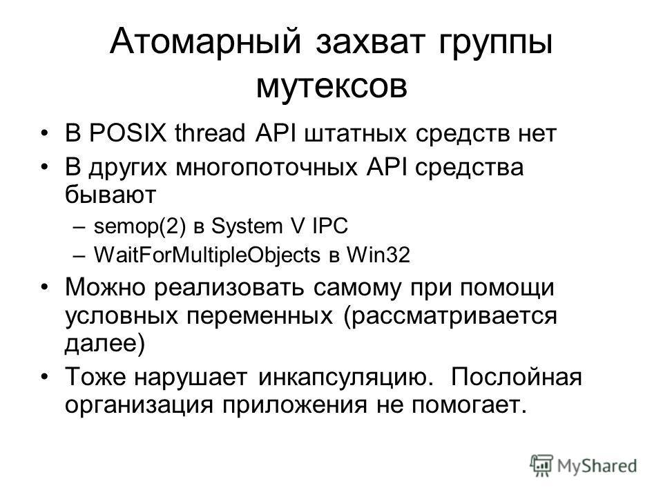Атомарный захват группы мутексов В POSIX thread API штатных средств нет В других многопоточных API средства бывают –semop(2) в System V IPC –WaitForMultipleObjects в Win32 Можно реализовать самому при помощи условных переменных (рассматривается далее