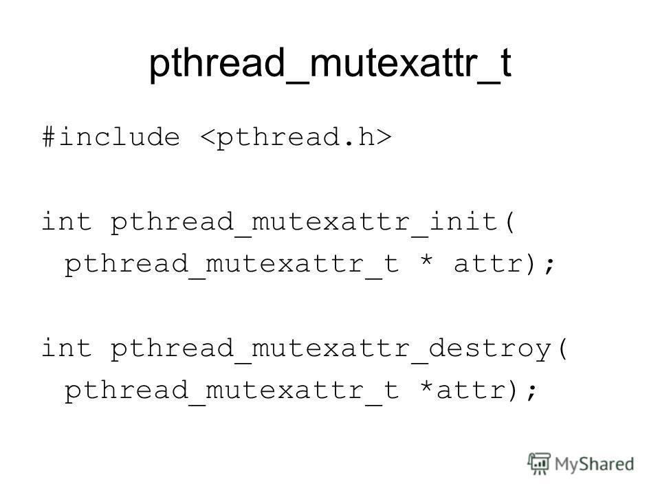 pthread_mutexattr_t #include int pthread_mutexattr_init( pthread_mutexattr_t * attr); int pthread_mutexattr_destroy( pthread_mutexattr_t *attr);
