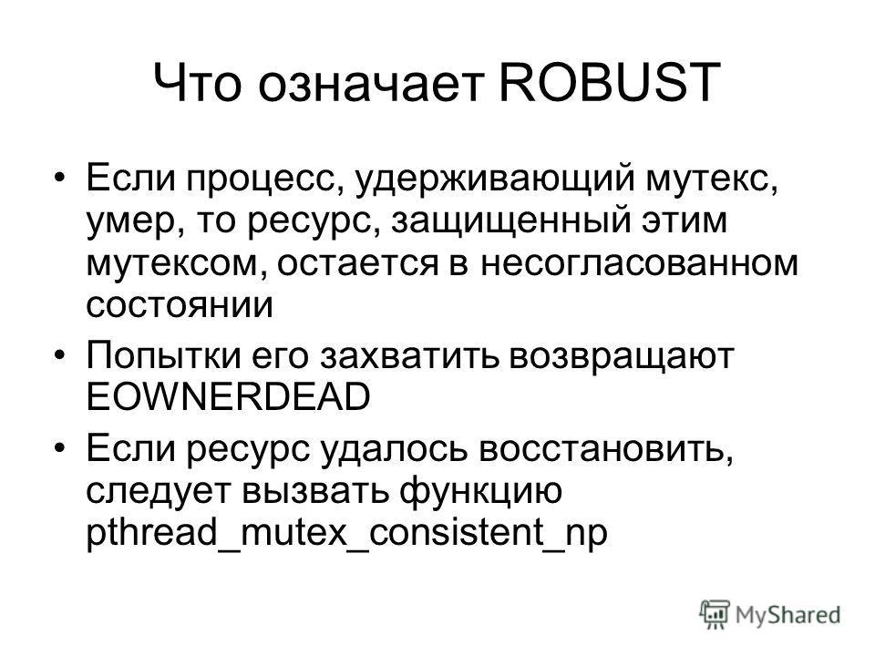 Что означает ROBUST Если процесс, удерживающий мутекс, умер, то ресурс, защищенный этим мутексом, остается в несогласованном состоянии Попытки его захватить возвращают EOWNERDEAD Если ресурс удалось восстановить, следует вызвать функцию pthread_mutex