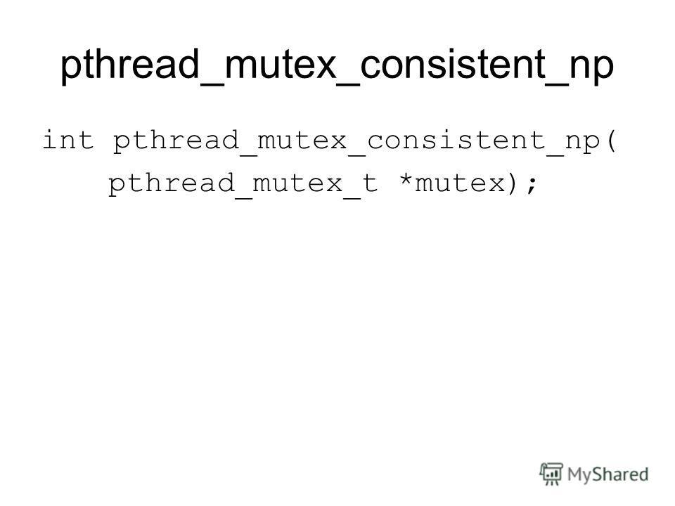 pthread_mutex_consistent_np int pthread_mutex_consistent_np( pthread_mutex_t *mutex);