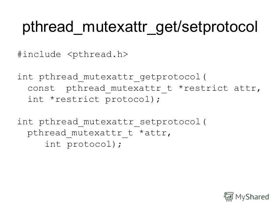pthread_mutexattr_get/setprotocol #include int pthread_mutexattr_getprotocol( const pthread_mutexattr_t *restrict attr, int *restrict protocol); int pthread_mutexattr_setprotocol( pthread_mutexattr_t *attr, int protocol);